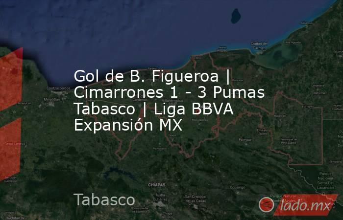 Gol de B. Figueroa   Cimarrones 1 - 3 Pumas Tabasco   Liga BBVA Expansión MX. Noticias en tiempo real