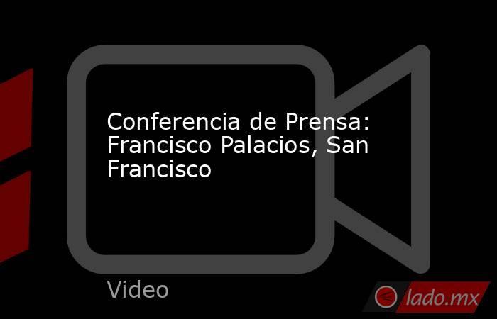 Conferencia de Prensa: Francisco Palacios, San Francisco. Noticias en tiempo real