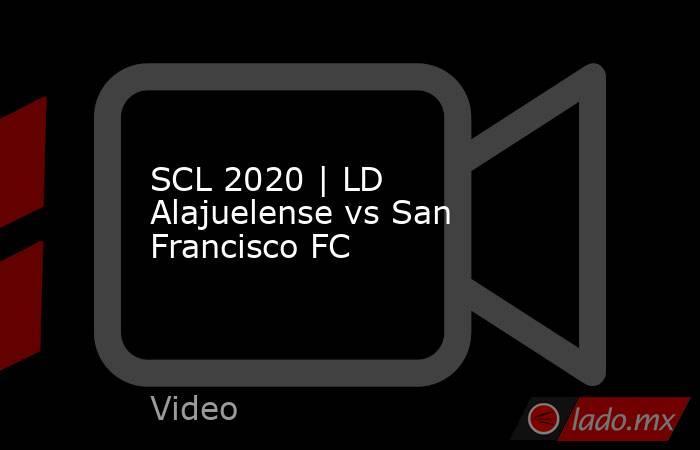 SCL 2020   LD Alajuelense vs San Francisco FC. Noticias en tiempo real