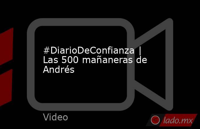 #DiarioDeConfianza   Las 500 mañaneras de Andrés. Noticias en tiempo real