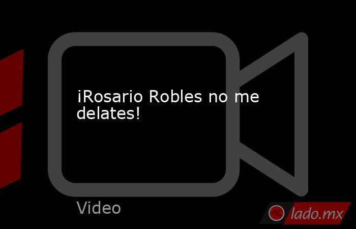 ¡Rosario Robles no me delates!. Noticias en tiempo real