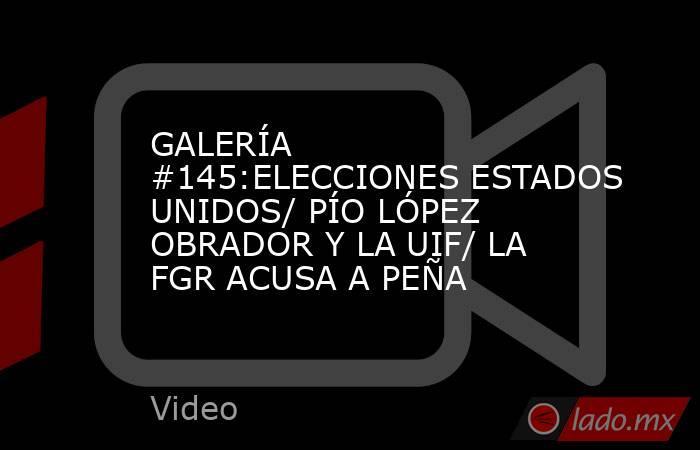 GALERÍA #145:ELECCIONES ESTADOS UNIDOS/ PÍO LÓPEZ OBRADOR Y LA UIF/ LA FGR ACUSA A PEÑA. Noticias en tiempo real