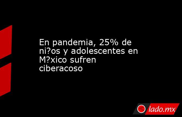En pandemia, 25% de ni?os y adolescentes en M?xico sufren ciberacoso. Noticias en tiempo real