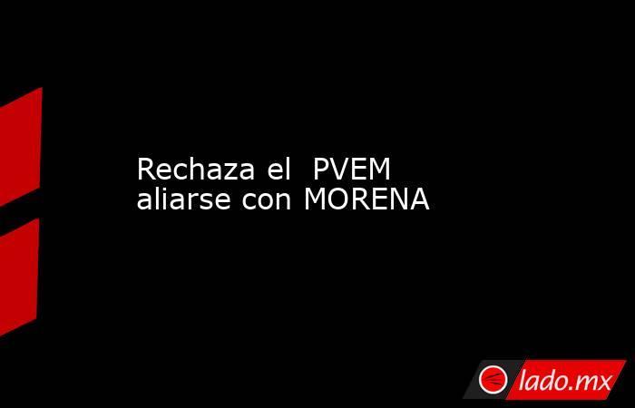 Rechaza el  PVEM aliarse con MORENA. Noticias en tiempo real