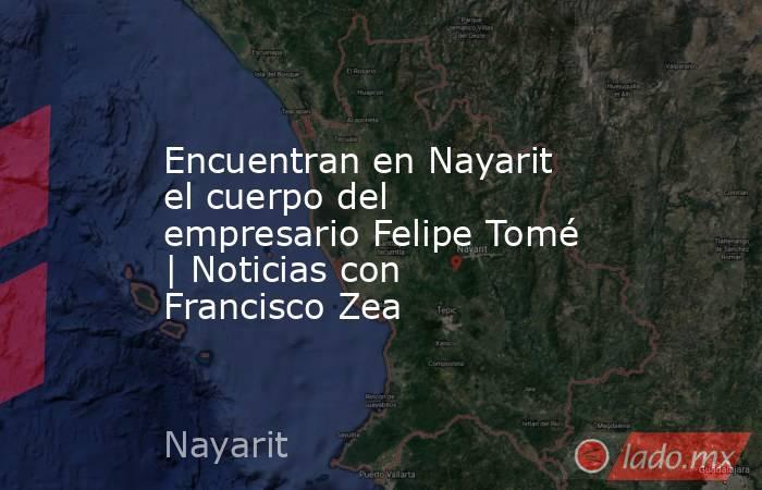 Encuentran en Nayarit el cuerpo del empresario Felipe Tomé   Noticias con Francisco Zea. Noticias en tiempo real