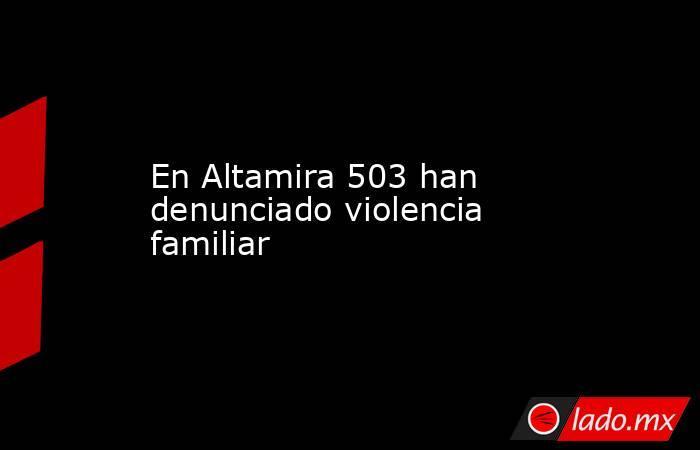 En Altamira 503 han denunciado violencia familiar. Noticias en tiempo real