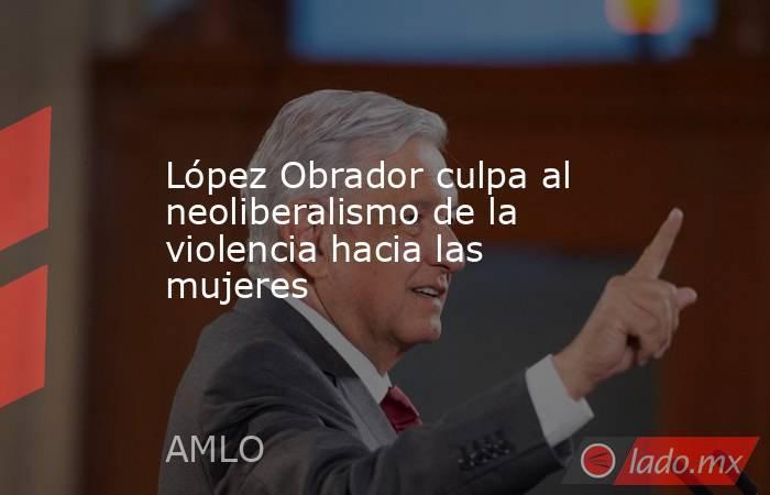 López Obrador culpa al neoliberalismo de la violencia hacia las mujeres. Noticias en tiempo real