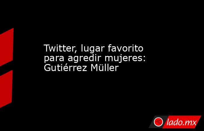 Twitter, lugar favorito para agredir mujeres: Gutiérrez Müller. Noticias en tiempo real