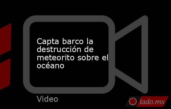 Capta barco la destrucción de meteorito sobre el océano. Noticias en tiempo real