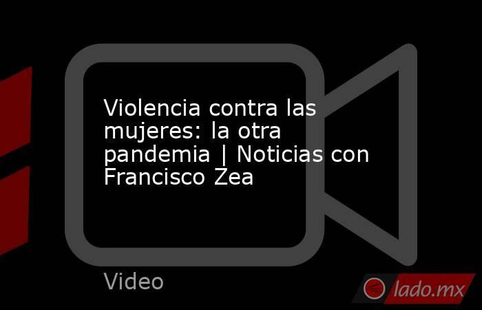 Violencia contra las mujeres: la otra pandemia | Noticias con Francisco Zea. Noticias en tiempo real