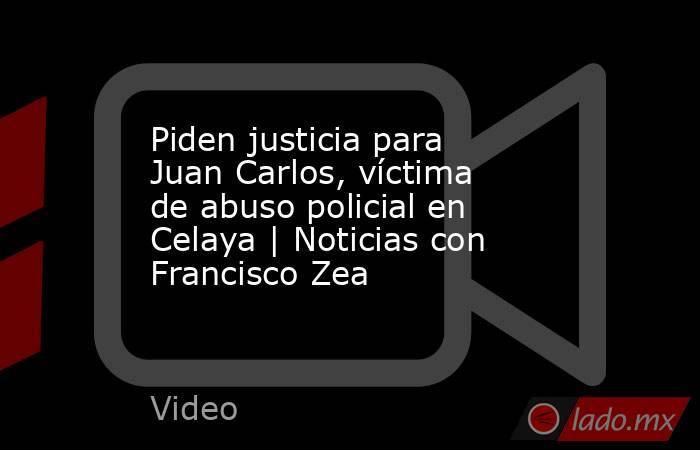 Piden justicia para Juan Carlos, víctima de abuso policial en Celaya   Noticias con Francisco Zea. Noticias en tiempo real