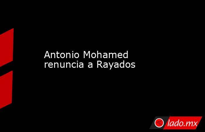 Antonio Mohamed renuncia a Rayados . Noticias en tiempo real