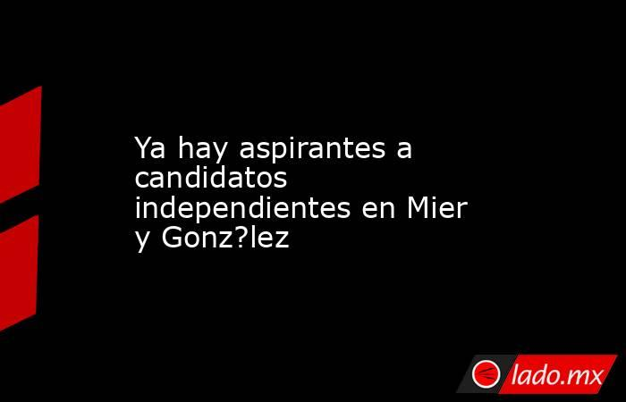 Ya hay aspirantes a candidatos independientes en Mier y Gonz?lez. Noticias en tiempo real