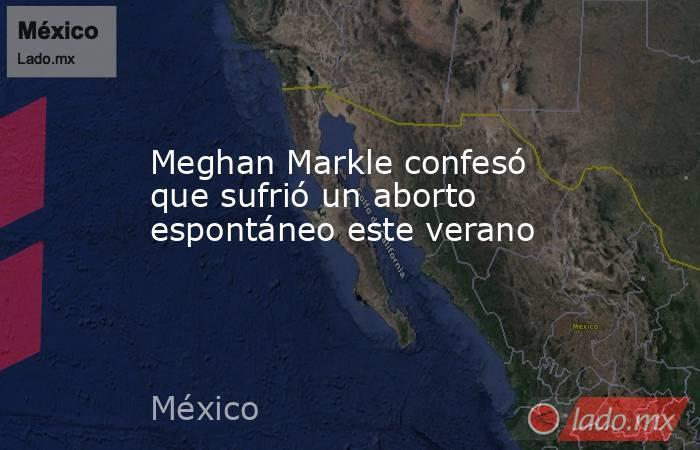 Meghan Markle confesó que sufrió un aborto espontáneo este verano. Noticias en tiempo real