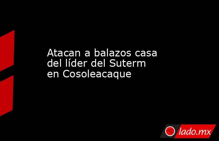 Atacan a balazos casa del líder del Suterm en Cosoleacaque. Noticias en tiempo real