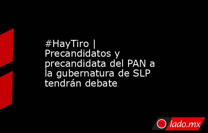 #HayTiro   Precandidatos y precandidata del PAN a la gubernatura de SLP tendrán debate. Noticias en tiempo real
