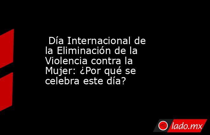 Día Internacional de la Eliminación de la Violencia contra la Mujer: ¿Por qué se celebra este día?. Noticias en tiempo real
