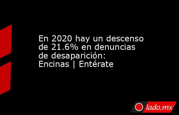 En 2020 hay un descenso de 21.6% en denuncias de desaparición: Encinas | Entérate. Noticias en tiempo real
