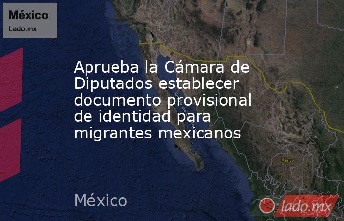 Aprueba la Cámara de Diputados establecer documento provisional de identidad para migrantes mexicanos. Noticias en tiempo real
