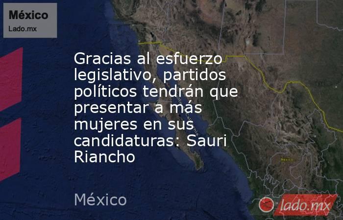 Gracias al esfuerzo legislativo, partidos políticos tendrán que presentar a más mujeres en sus candidaturas: Sauri Riancho. Noticias en tiempo real