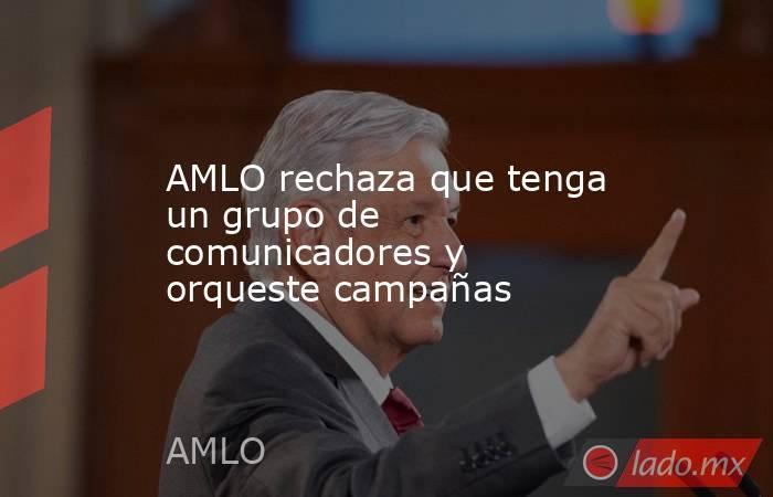 AMLO rechaza que tenga un grupo de comunicadores y orqueste campañas. Noticias en tiempo real
