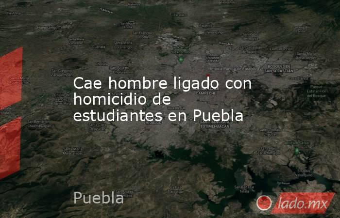 Cae hombre ligado con homicidio de estudiantes en Puebla. Noticias en tiempo real