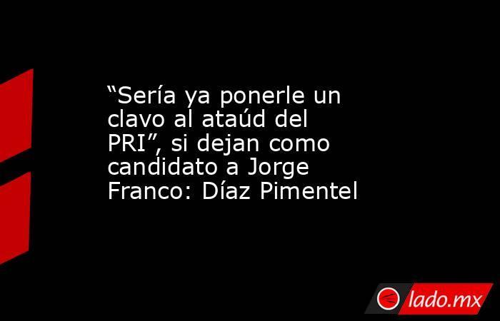 """""""Sería ya ponerle un clavo al ataúd del PRI"""", si dejan como candidato a Jorge Franco: Díaz Pimentel. Noticias en tiempo real"""