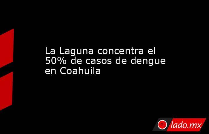 La Laguna concentra el 50% de casos de dengue en Coahuila. Noticias en tiempo real