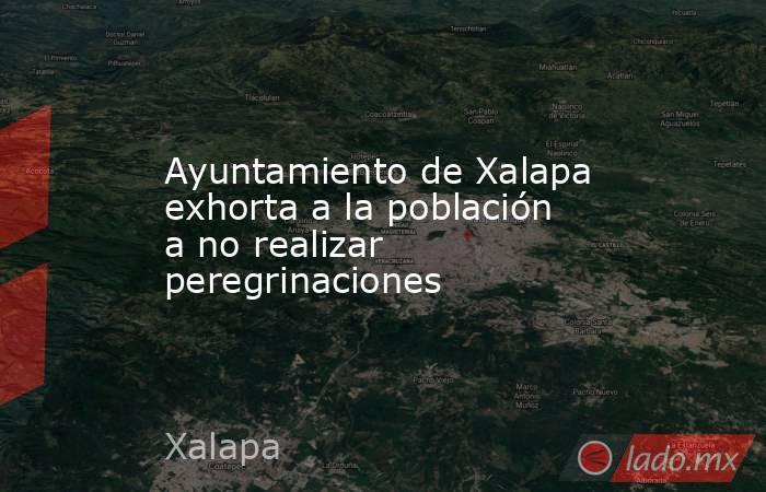Ayuntamiento de Xalapa exhorta a la población a no realizar peregrinaciones. Noticias en tiempo real