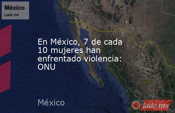 En México, 7 de cada 10 mujeres han enfrentado violencia: ONU. Noticias en tiempo real