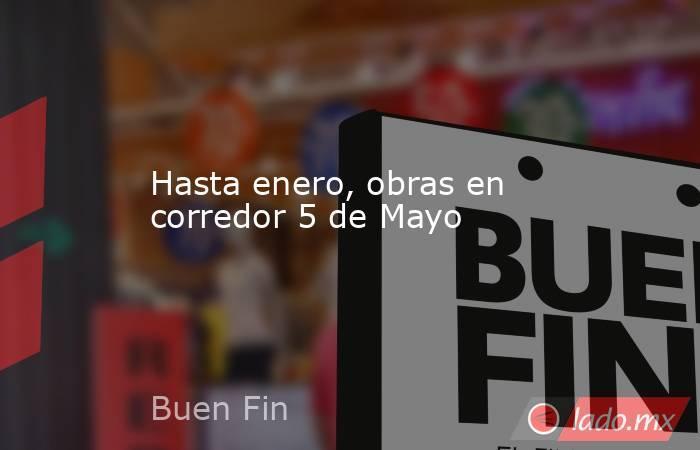 Hasta enero, obras en corredor 5 de Mayo. Noticias en tiempo real