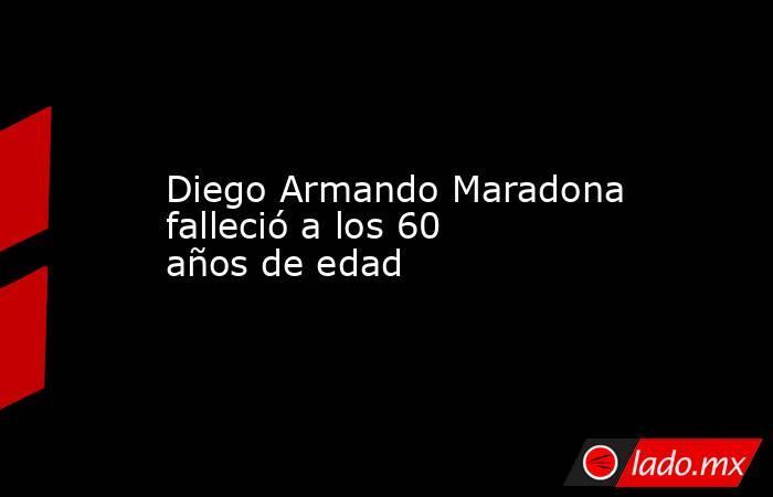 Diego Armando Maradona falleció a los 60 años de edad. Noticias en tiempo real