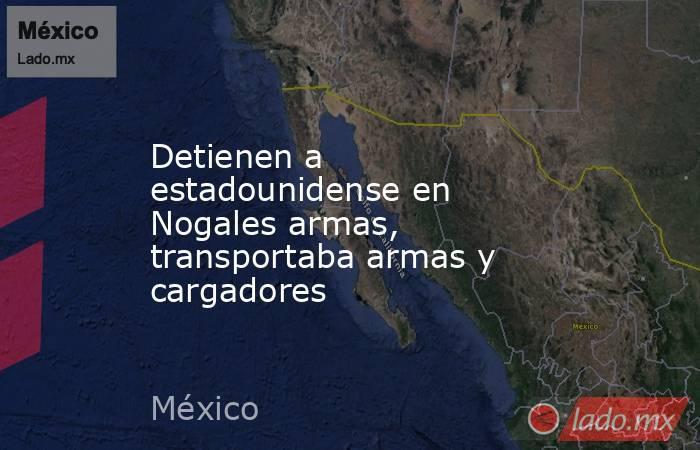 Detienen a estadounidense en Nogales armas, transportaba armas y cargadores. Noticias en tiempo real