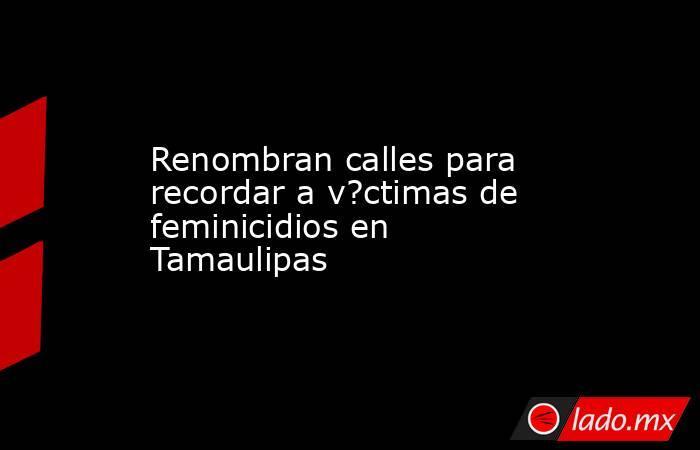 Renombran calles para recordar a v?ctimas de feminicidios en Tamaulipas. Noticias en tiempo real