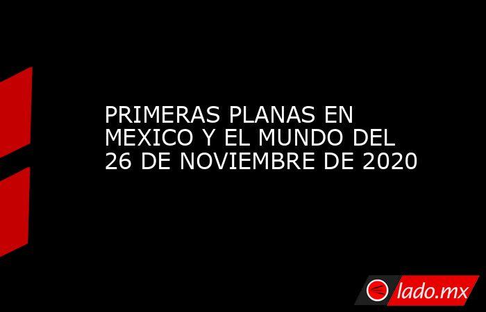 PRIMERAS PLANAS EN MEXICO Y EL MUNDO DEL 26 DE NOVIEMBRE DE 2020. Noticias en tiempo real