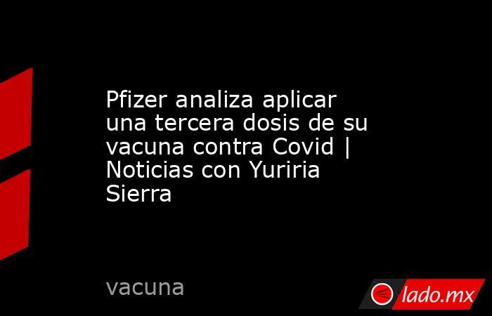 Pfizer analiza aplicar una tercera dosis de su vacuna contra Covid | Noticias con Yuriria Sierra. Noticias en tiempo real