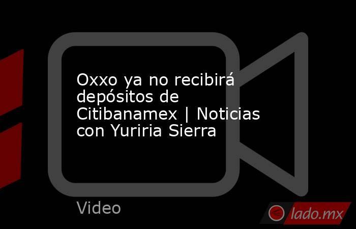 Oxxo ya no recibirá depósitos de Citibanamex | Noticias con Yuriria Sierra. Noticias en tiempo real
