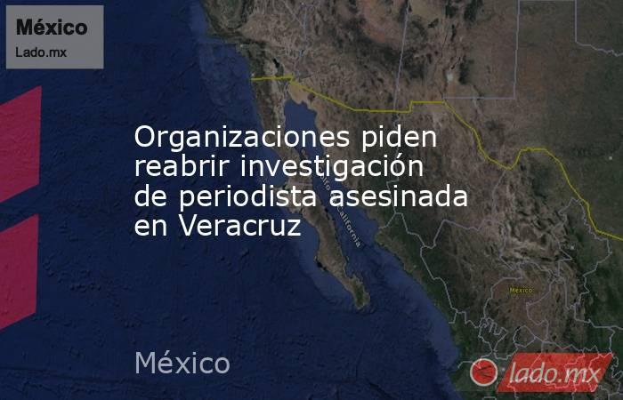 Organizaciones piden reabrir investigación de periodista asesinada en Veracruz. Noticias en tiempo real