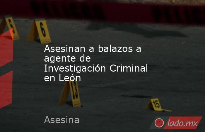 Asesinan a balazos a agente de Investigación Criminal en León. Noticias en tiempo real