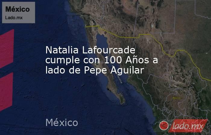 Natalia Lafourcade cumple con 100 Años a lado de Pepe Aguilar. Noticias en tiempo real