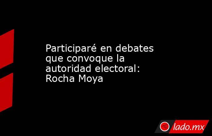 Participaré en debates que convoque la autoridad electoral: Rocha Moya. Noticias en tiempo real