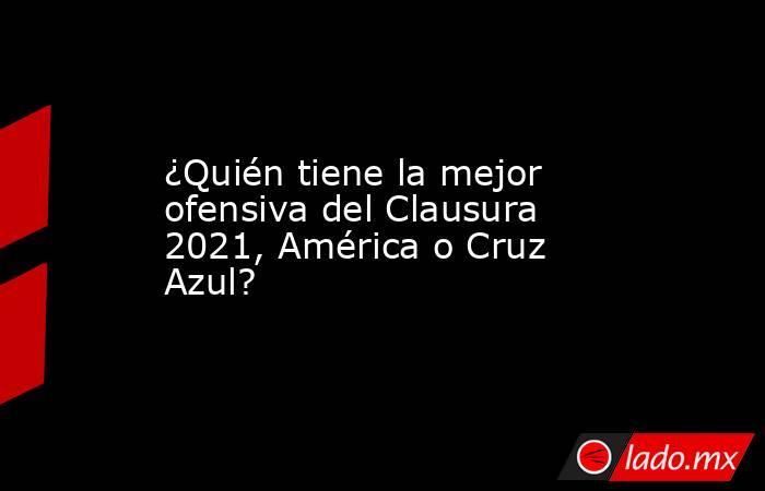 ¿Quién tiene la mejor ofensiva del Clausura 2021, América o Cruz Azul?. Noticias en tiempo real