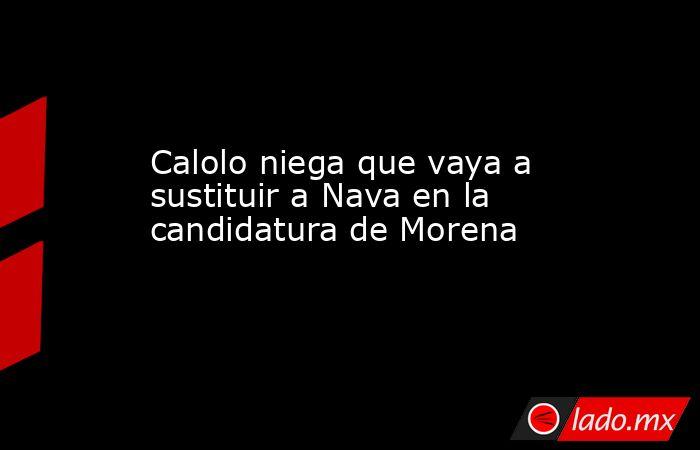 Calolo niega que vaya a sustituir a Nava en la candidatura de Morena. Noticias en tiempo real