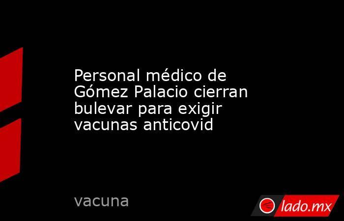 Personal médico de Gómez Palacio cierran bulevar para exigir vacunas anticovid. Noticias en tiempo real