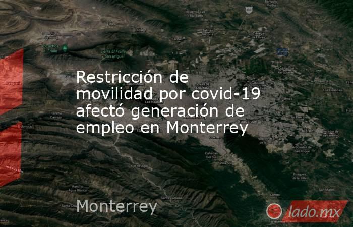 Restricción de movilidad por covid-19 afectó generación de empleo en Monterrey. Noticias en tiempo real