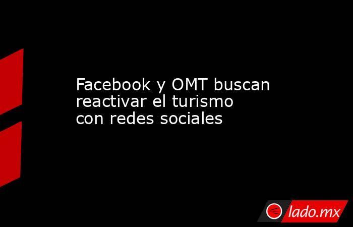 Facebook y OMT buscan reactivar el turismo con redes sociales. Noticias en tiempo real