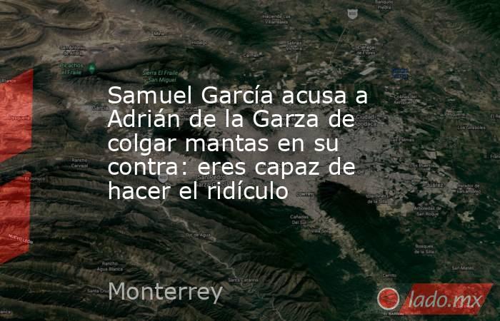 Samuel García acusa a Adrián de la Garza de colgar mantas en su contra: eres capaz de hacer el ridículo. Noticias en tiempo real