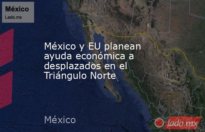 México y EU planean ayuda económica a desplazados en el Triángulo Norte. Noticias en tiempo real