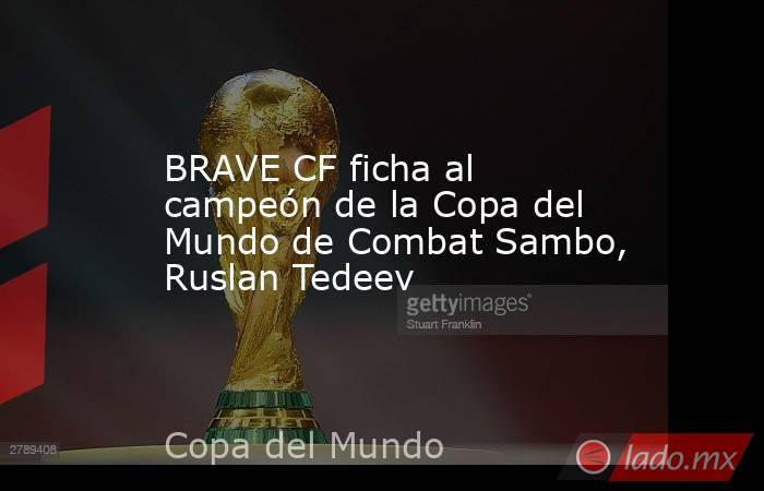 BRAVE CF ficha al campeón de la Copa del Mundo de Combat Sambo, Ruslan Tedeev. Noticias en tiempo real