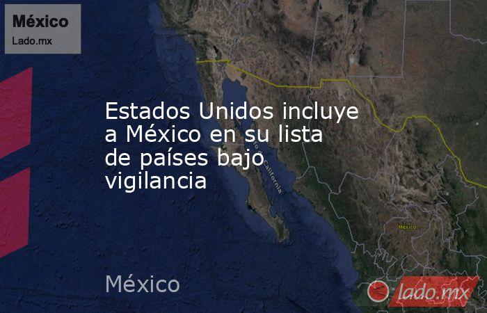Estados Unidos incluye a México en su lista de países bajo vigilancia. Noticias en tiempo real